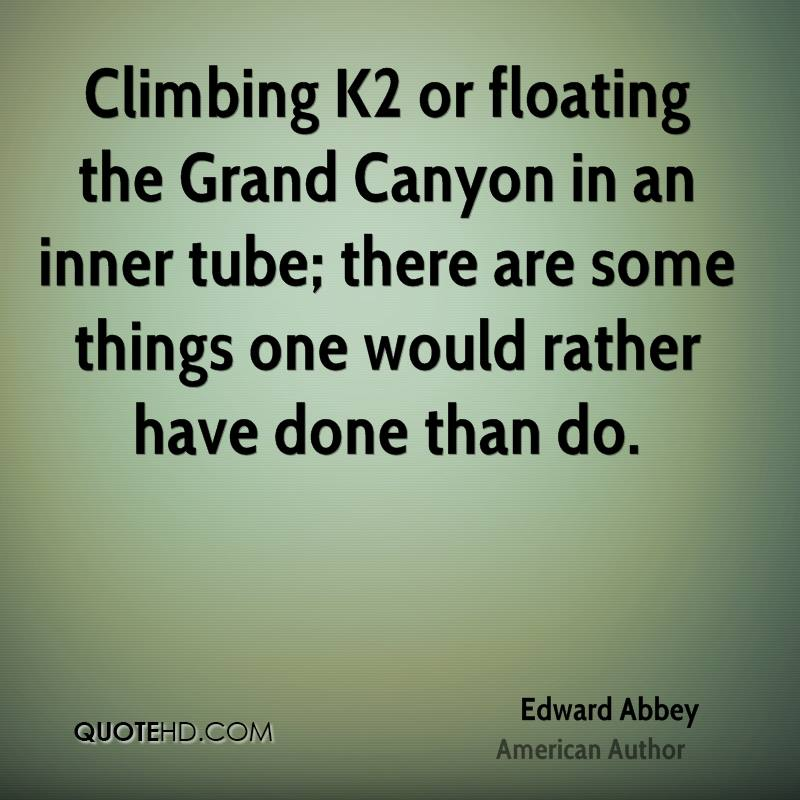 Climbing K2 or floating the Grand Canyon in an inner tube; there are some things one would rather have done than do.