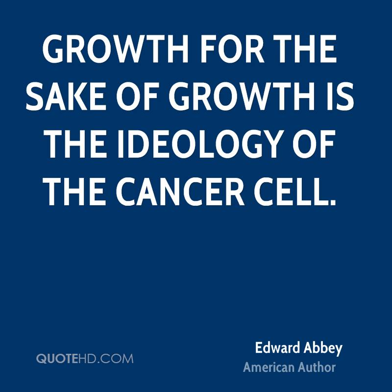 Growth for the sake of growth is the ideology of the cancer cell.