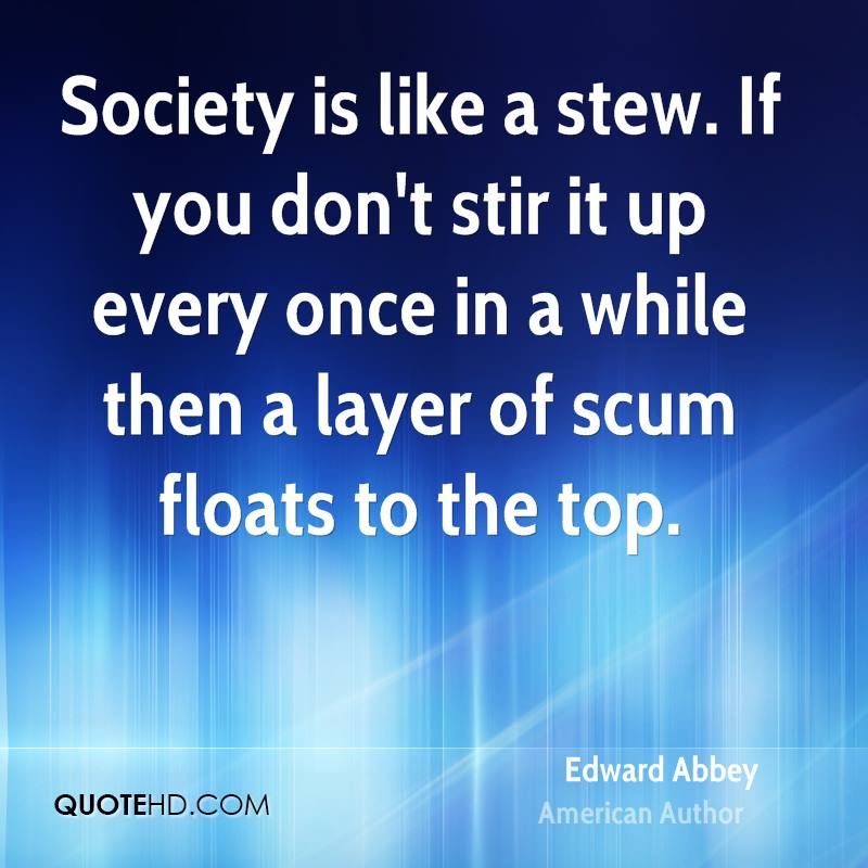 Society is like a stew. If you don't stir it up every once in a while then a layer of scum floats to the top.