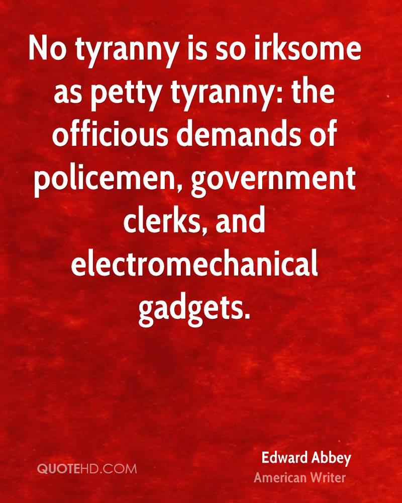 No tyranny is so irksome as petty tyranny: the officious demands of policemen, government clerks, and electromechanical gadgets.