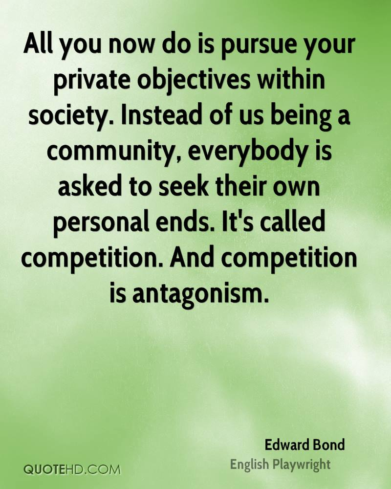 All you now do is pursue your private objectives within society. Instead of us being a community, everybody is asked to seek their own personal ends. It's called competition. And competition is antagonism.