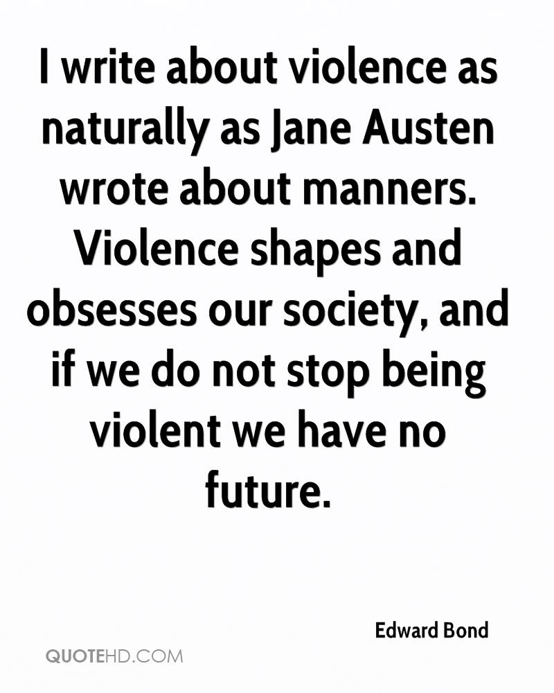I write about violence as naturally as Jane Austen wrote about manners. Violence shapes and obsesses our society, and if we do not stop being violent we have no future.