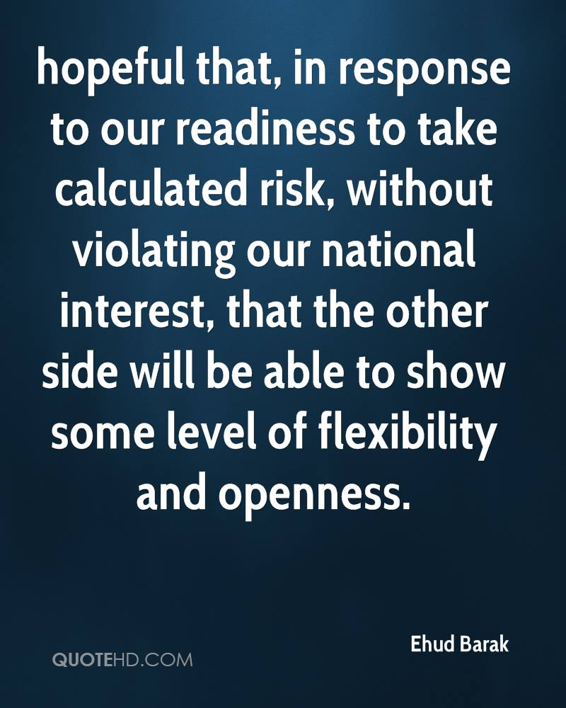 hopeful that, in response to our readiness to take calculated risk, without violating our national interest, that the other side will be able to show some level of flexibility and openness.