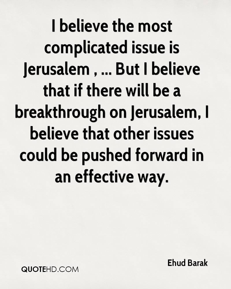 I believe the most complicated issue is Jerusalem , ... But I believe that if there will be a breakthrough on Jerusalem, I believe that other issues could be pushed forward in an effective way.