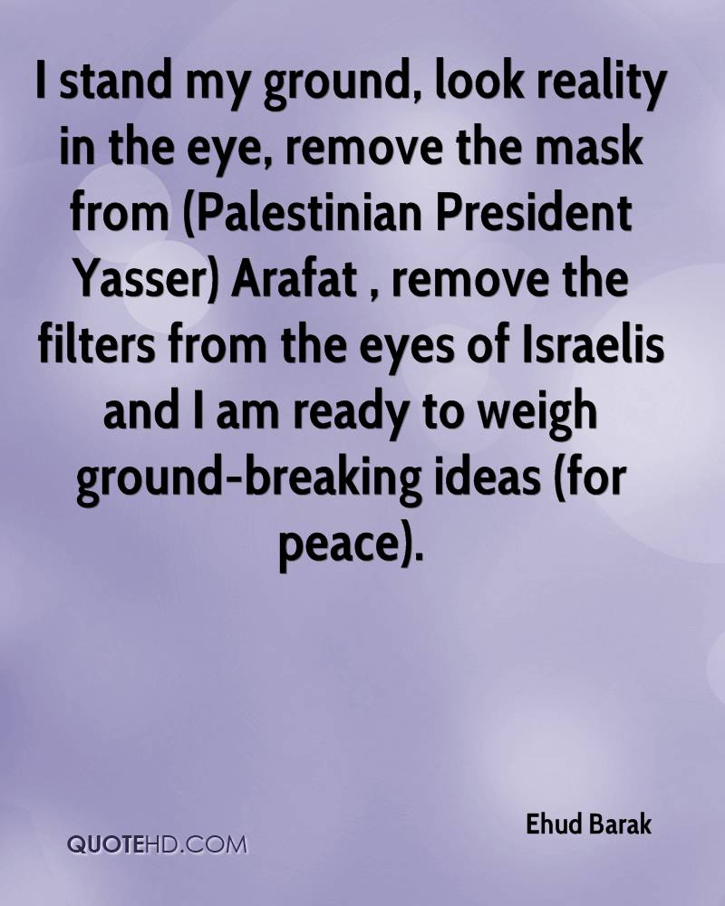 I stand my ground, look reality in the eye, remove the mask from (Palestinian President Yasser) Arafat , remove the filters from the eyes of Israelis and I am ready to weigh ground-breaking ideas (for peace).