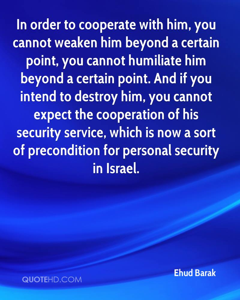In order to cooperate with him, you cannot weaken him beyond a certain point, you cannot humiliate him beyond a certain point. And if you intend to destroy him, you cannot expect the cooperation of his security service, which is now a sort of precondition for personal security in Israel.