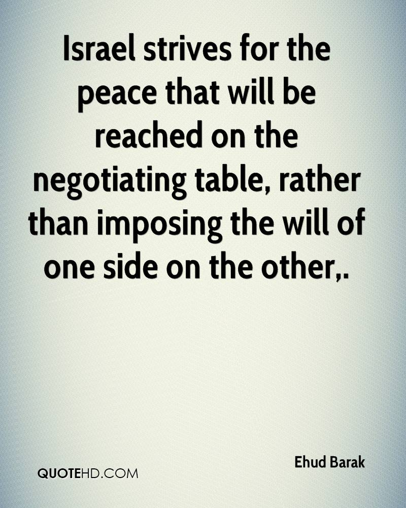Israel strives for the peace that will be reached on the negotiating table, rather than imposing the will of one side on the other.