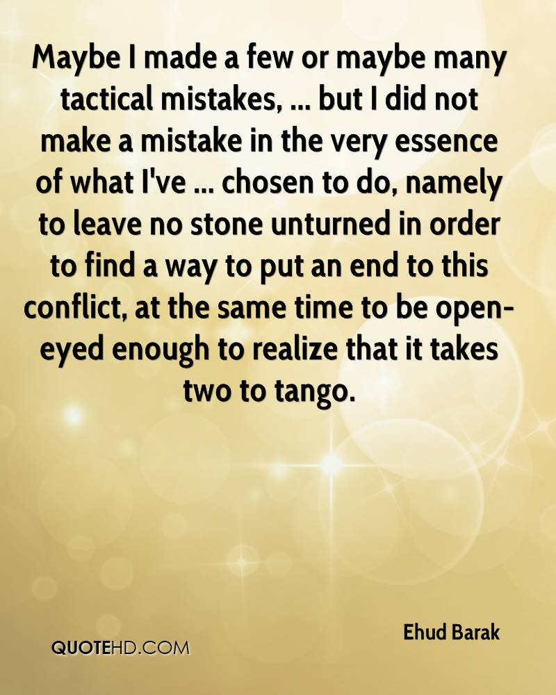 Maybe I made a few or maybe many tactical mistakes, ... but I did not make a mistake in the very essence of what I've ... chosen to do, namely to leave no stone unturned in order to find a way to put an end to this conflict, at the same time to be open-eyed enough to realize that it takes two to tango.