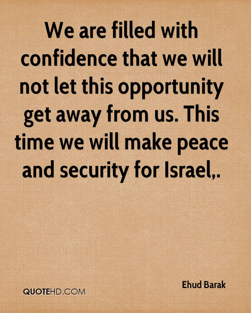 We are filled with confidence that we will not let this opportunity get away from us. This time we will make peace and security for Israel.
