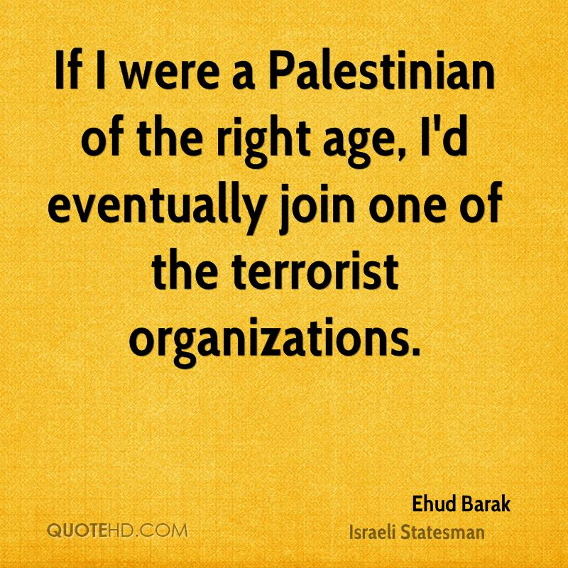 If I were a Palestinian of the right age, I'd eventually join one of the terrorist organizations.
