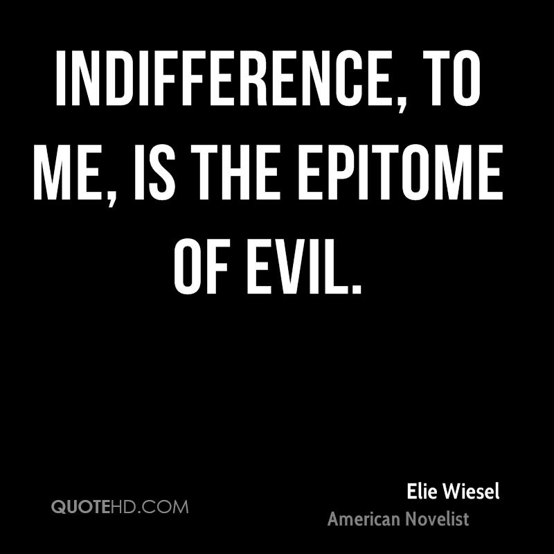 Indifference, to me, is the epitome of evil.