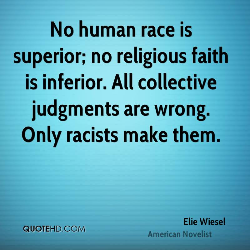 No human race is superior; no religious faith is inferior. All collective judgments are wrong. Only racists make them.