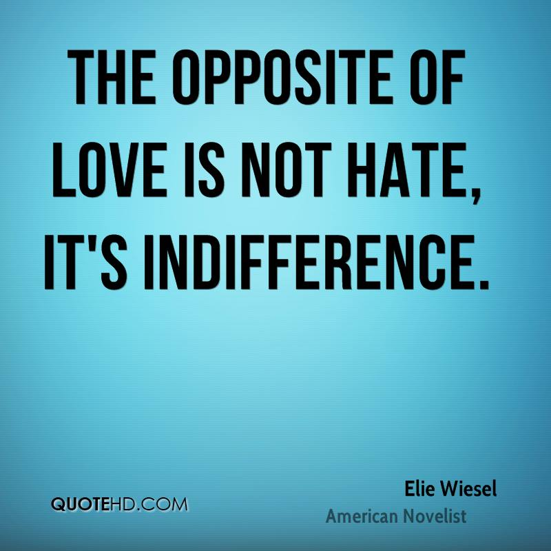 The opposite of love is not hate, it's indifference.