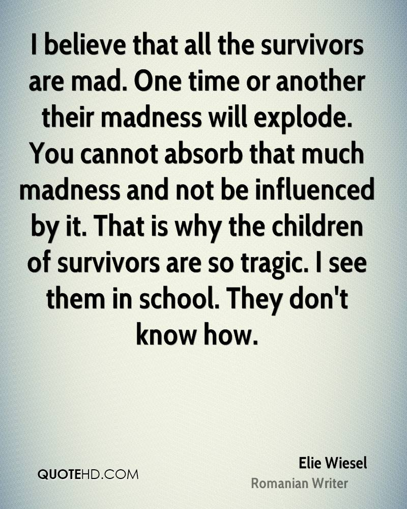 I believe that all the survivors are mad. One time or another their madness will explode. You cannot absorb that much madness and not be influenced by it. That is why the children of survivors are so tragic. I see them in school. They don't know how.