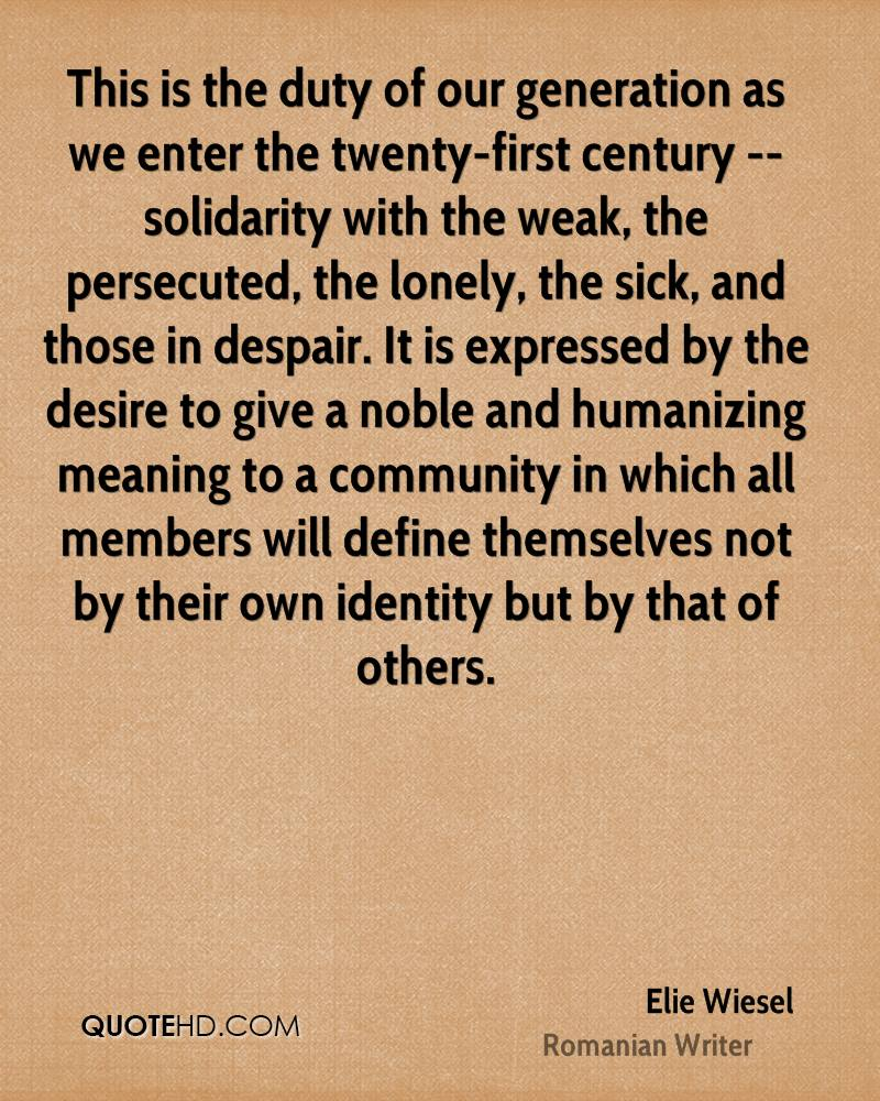 This is the duty of our generation as we enter the twenty-first century -- solidarity with the weak, the persecuted, the lonely, the sick, and those in despair. It is expressed by the desire to give a noble and humanizing meaning to a community in which all members will define themselves not by their own identity but by that of others.