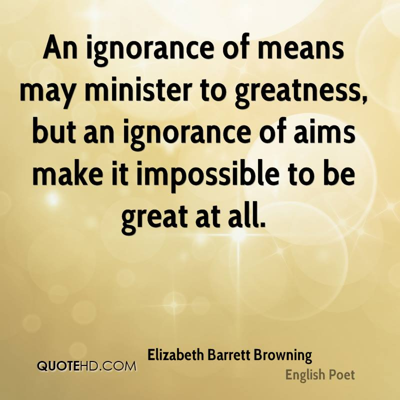 An ignorance of means may minister to greatness, but an ignorance of aims make it impossible to be great at all.