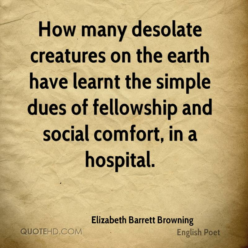 How many desolate creatures on the earth have learnt the simple dues of fellowship and social comfort, in a hospital.