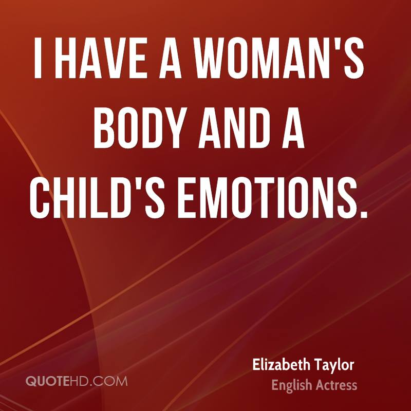 I have a woman's body and a child's emotions.