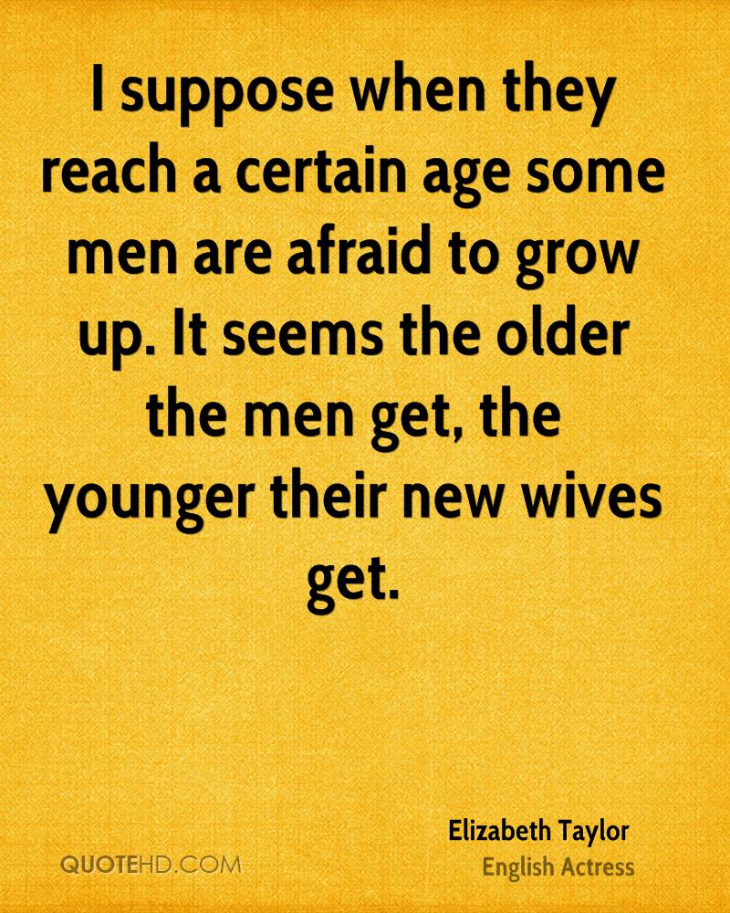 I suppose when they reach a certain age some men are afraid to grow up. It seems the older the men get, the younger their new wives get.