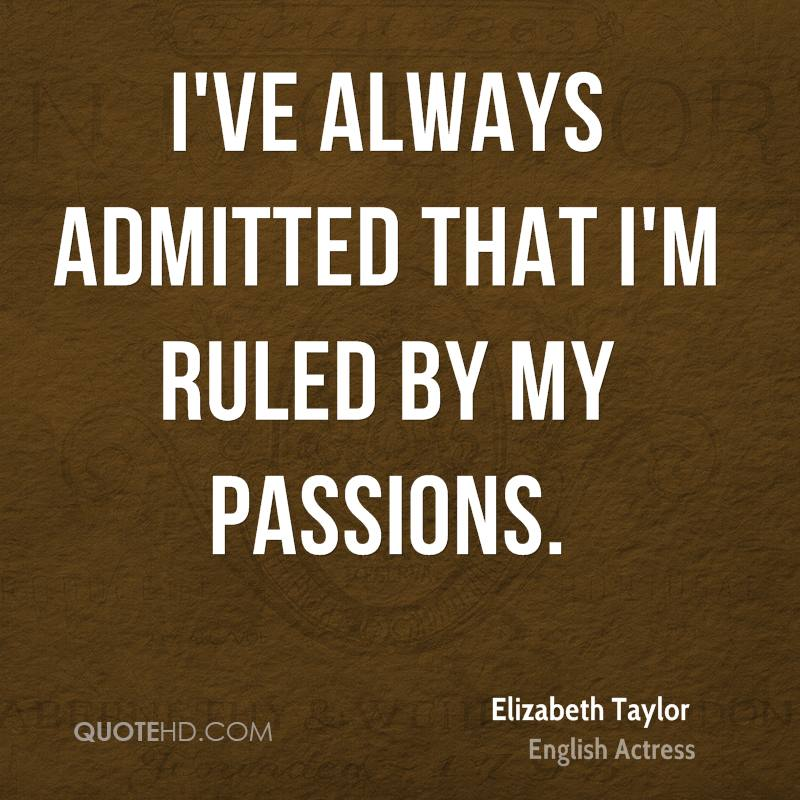 I've always admitted that I'm ruled by my passions.