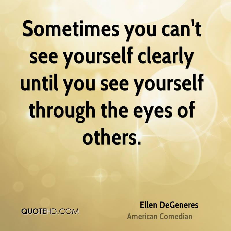 Sometimes you can't see yourself clearly until you see yourself through the eyes of others.