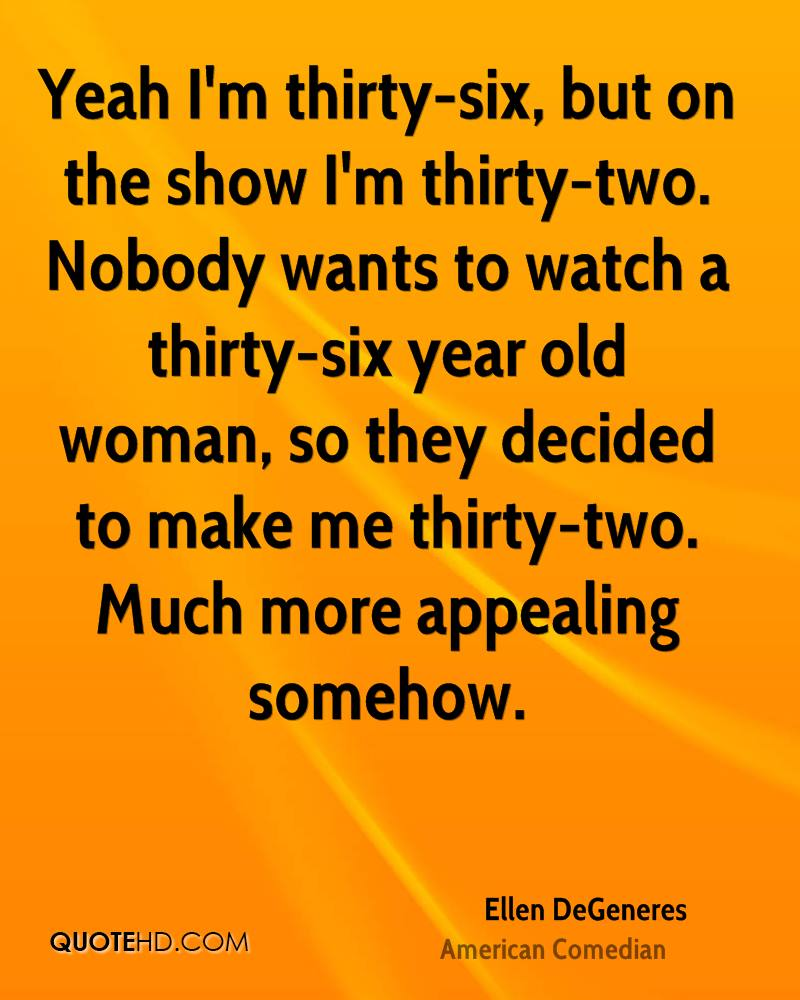 Yeah I'm thirty-six, but on the show I'm thirty-two. Nobody wants to watch a thirty-six year old woman, so they decided to make me thirty-two. Much more appealing somehow.