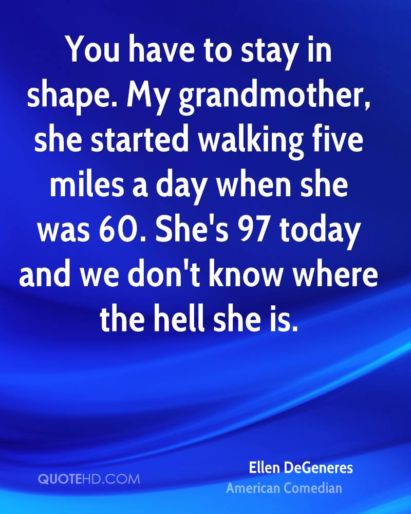 You have to stay in shape. My grandmother, she started walking five miles a day when she was 60. She's 97 today and we don't know where the hell she is.