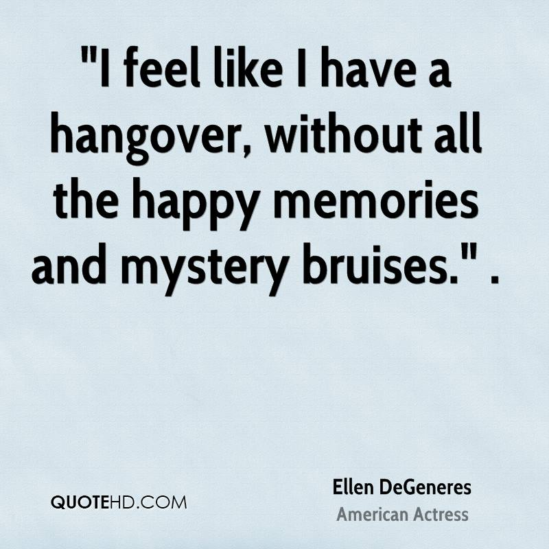 """""""I feel like I have a hangover, without all the happy memories and mystery bruises."""" ."""