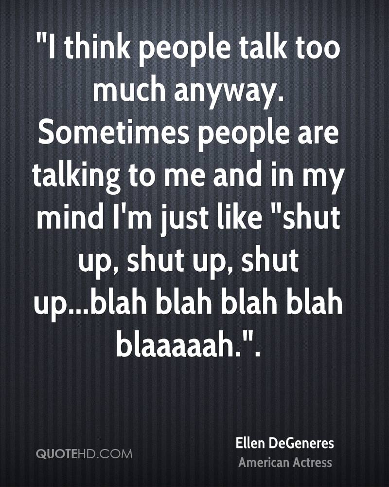 """I think people talk too much anyway. Sometimes people are talking to me and in my mind I'm just like ""shut up, shut up, shut up...blah blah blah blah blaaaaah.""."