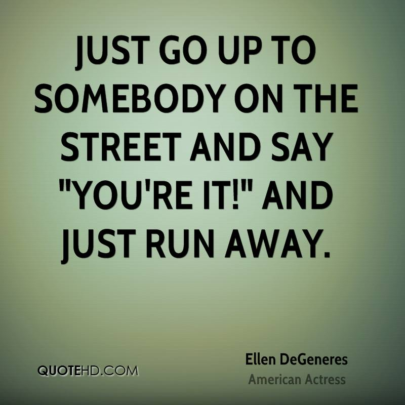 """Just go up to somebody on the street and say """"You're it!"""" and just run away."""
