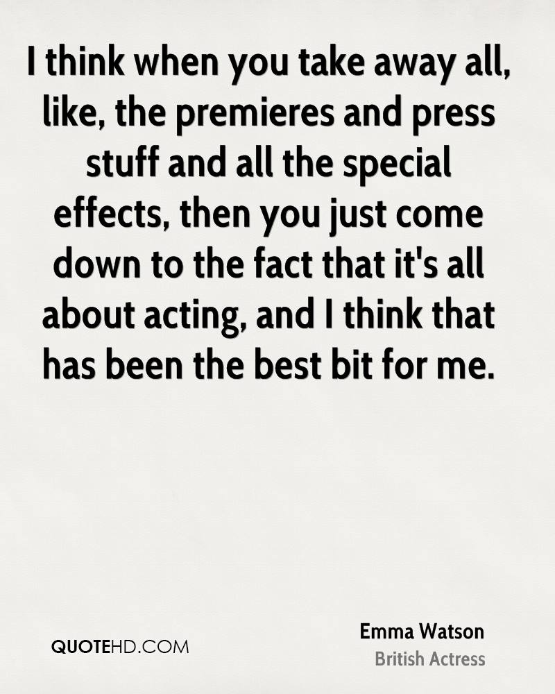 I think when you take away all, like, the premieres and press stuff and all the special effects, then you just come down to the fact that it's all about acting, and I think that has been the best bit for me.