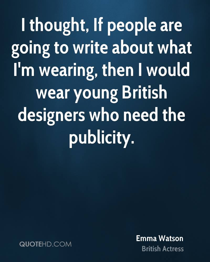 I thought, If people are going to write about what I'm wearing, then I would wear young British designers who need the publicity.