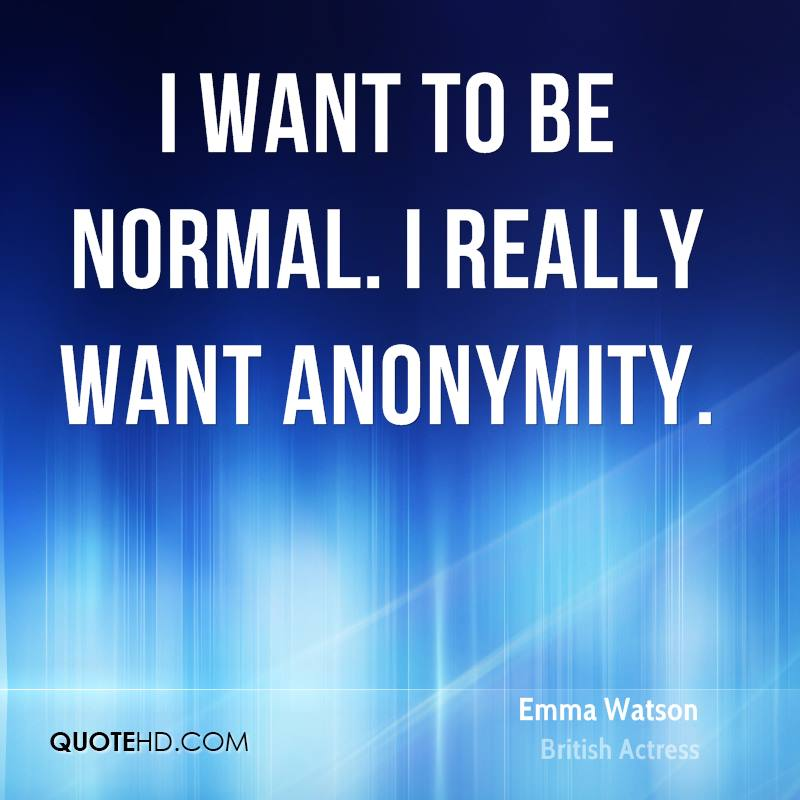 I want to be normal. I really want anonymity.