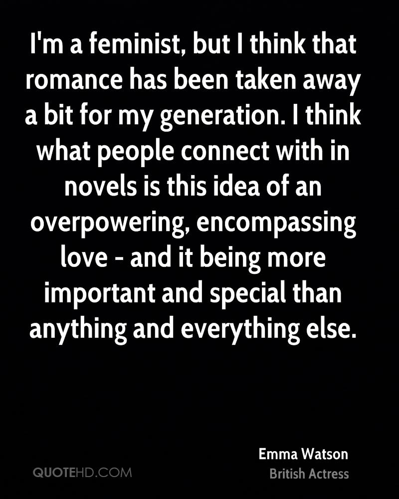 I'm a feminist, but I think that romance has been taken away a bit for my generation. I think what people connect with in novels is this idea of an overpowering, encompassing love - and it being more important and special than anything and everything else.
