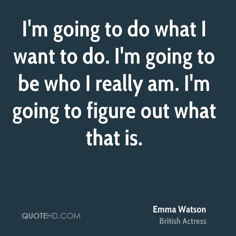 I'm going to do what I want to do. I'm going to be who I really am. I'm going to figure out what that is.