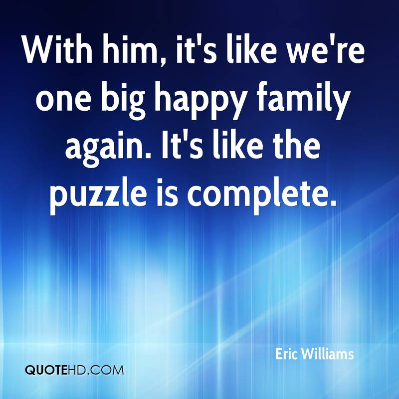 With him, it's like we're one big happy family again. It's like the puzzle is complete.