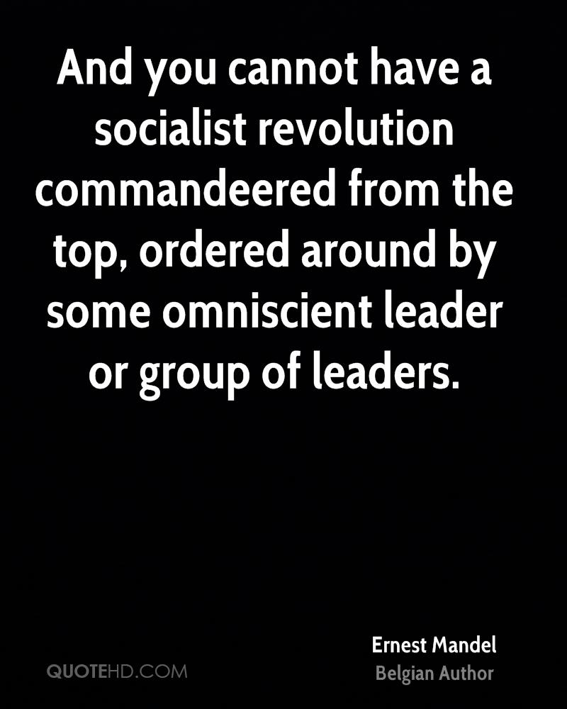 And you cannot have a socialist revolution commandeered from the top, ordered around by some omniscient leader or group of leaders.