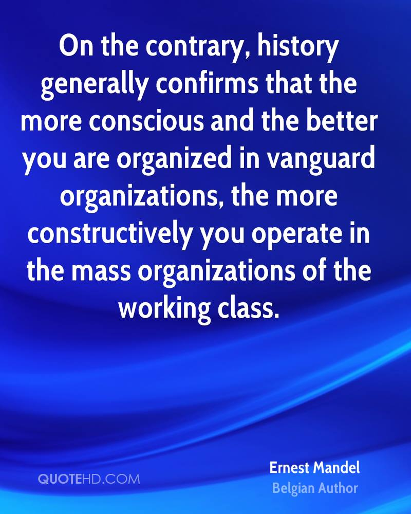 On the contrary, history generally confirms that the more conscious and the better you are organized in vanguard organizations, the more constructively you operate in the mass organizations of the working class.