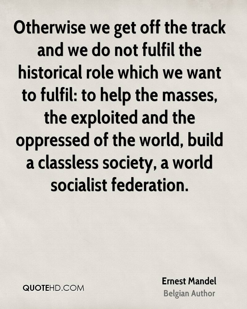 Otherwise we get off the track and we do not fulfil the historical role which we want to fulfil: to help the masses, the exploited and the oppressed of the world, build a classless society, a world socialist federation.