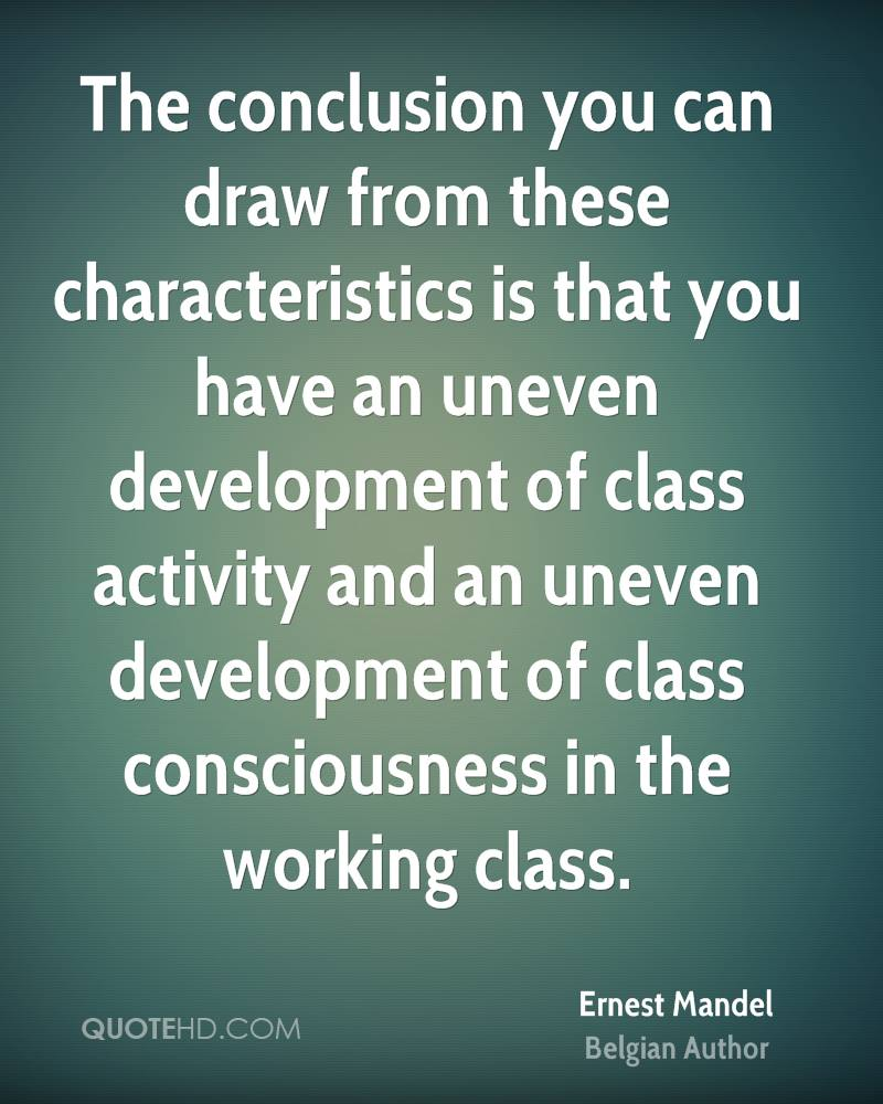 The conclusion you can draw from these characteristics is that you have an uneven development of class activity and an uneven development of class consciousness in the working class.