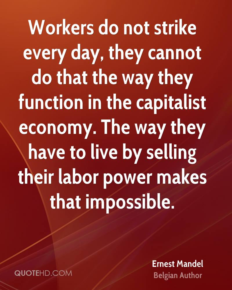 Workers do not strike every day, they cannot do that the way they function in the capitalist economy. The way they have to live by selling their labor power makes that impossible.