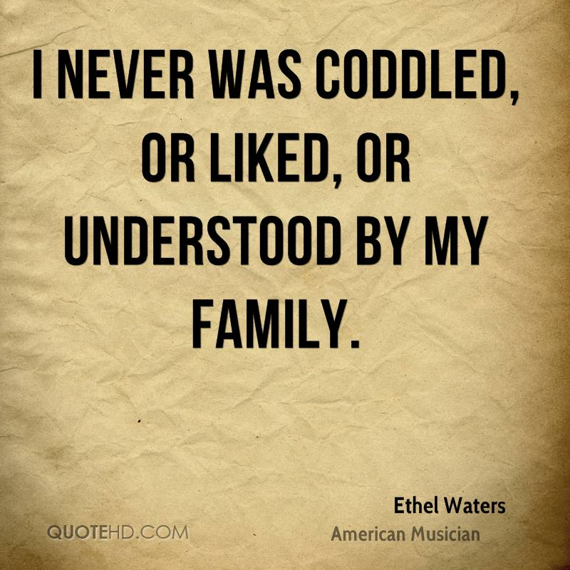 I never was coddled, or liked, or understood by my family.