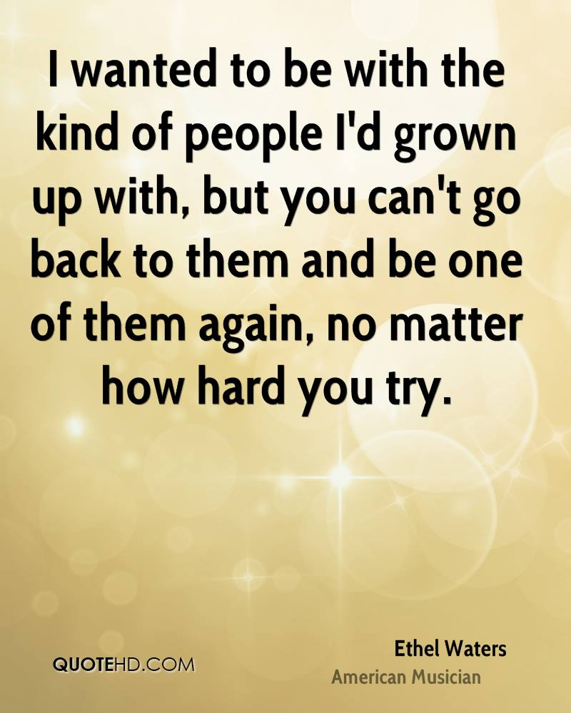 I wanted to be with the kind of people I'd grown up with, but you can't go back to them and be one of them again, no matter how hard you try.