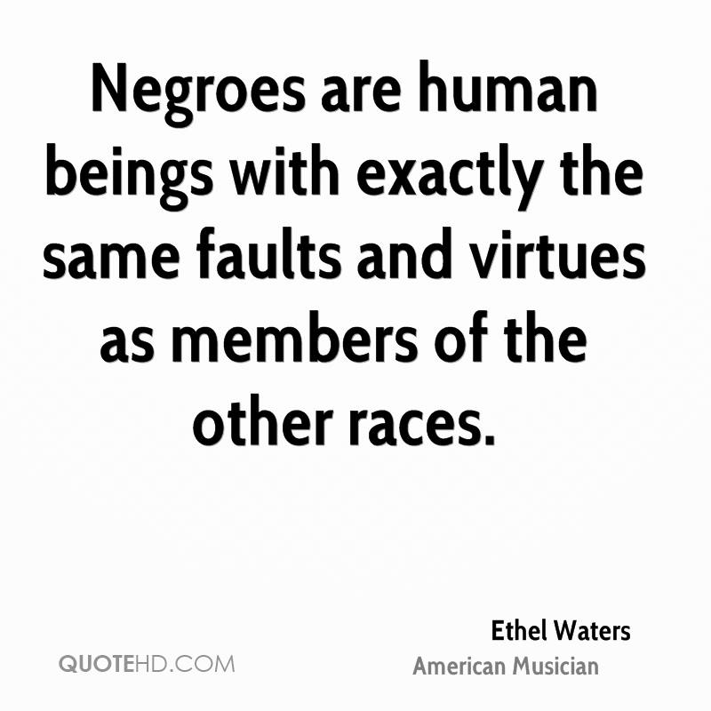 Negroes are human beings with exactly the same faults and virtues as members of the other races.