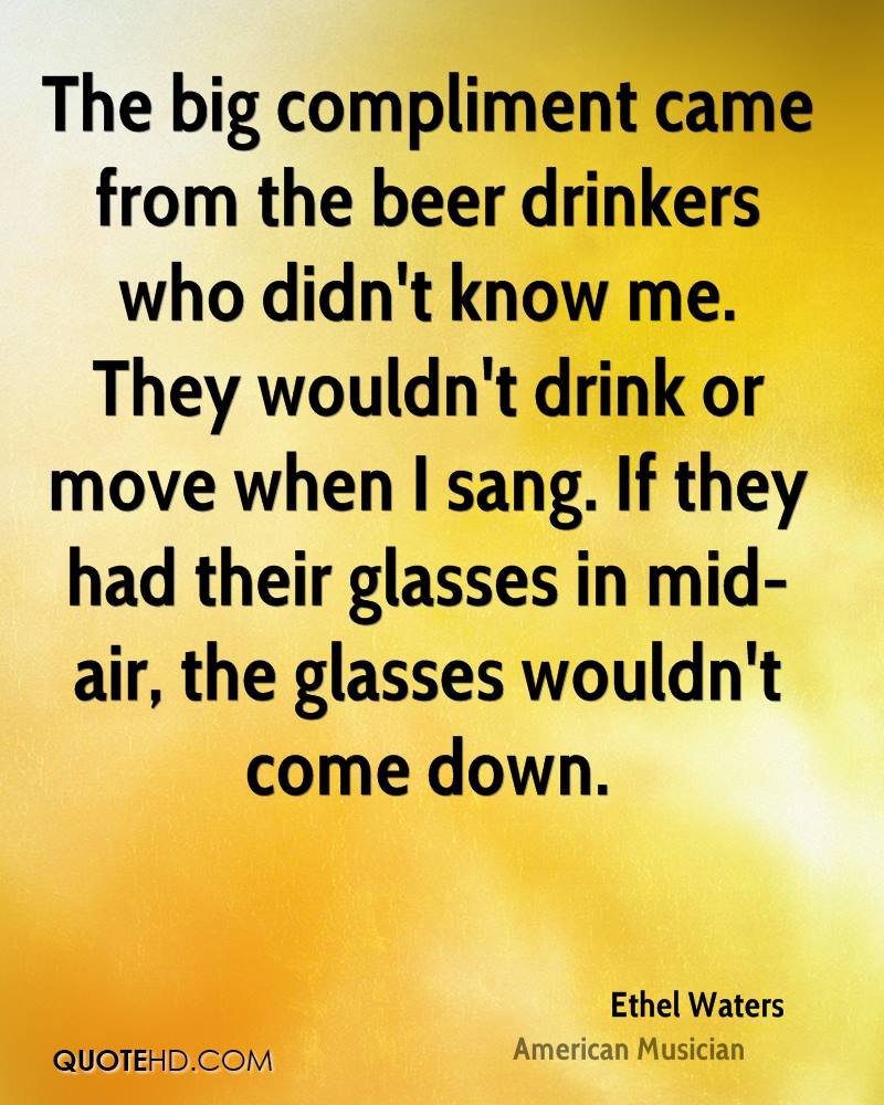 The big compliment came from the beer drinkers who didn't know me. They wouldn't drink or move when I sang. If they had their glasses in mid-air, the glasses wouldn't come down.