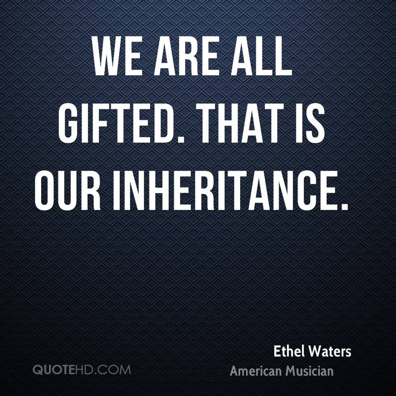 We are all gifted. That is our inheritance.
