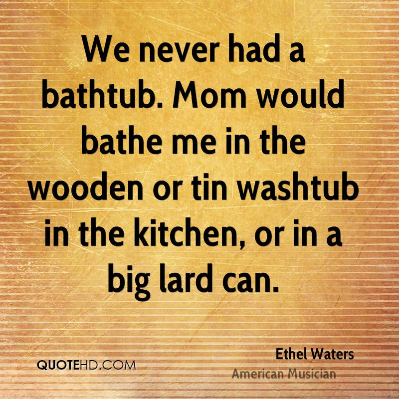 We never had a bathtub. Mom would bathe me in the wooden or tin washtub in the kitchen, or in a big lard can.