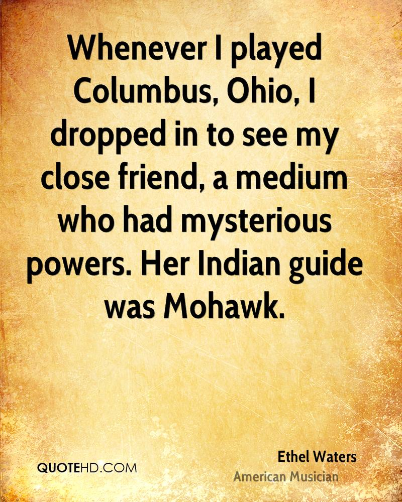 Whenever I played Columbus, Ohio, I dropped in to see my close friend, a medium who had mysterious powers. Her Indian guide was Mohawk.