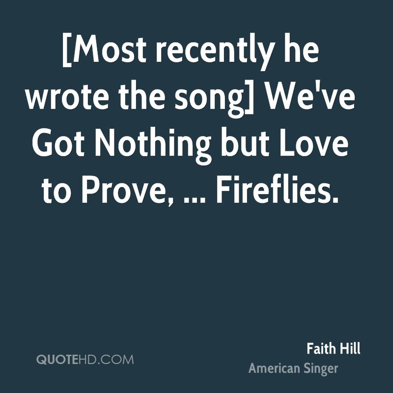 [Most recently he wrote the song] We've Got Nothing but Love to Prove, ... Fireflies.