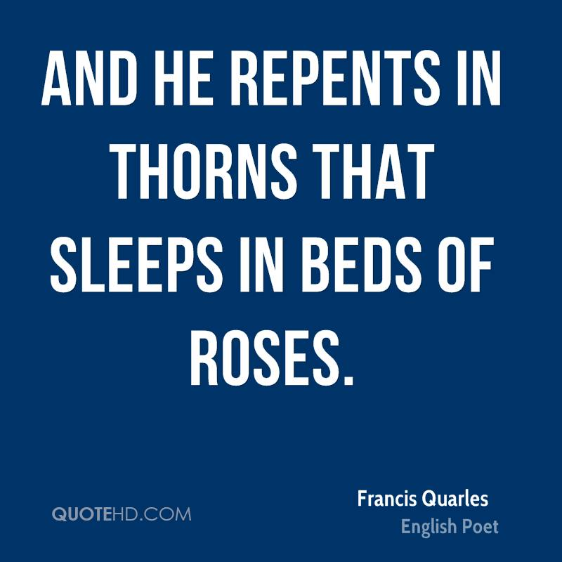 And he repents in thorns that sleeps in beds of roses.